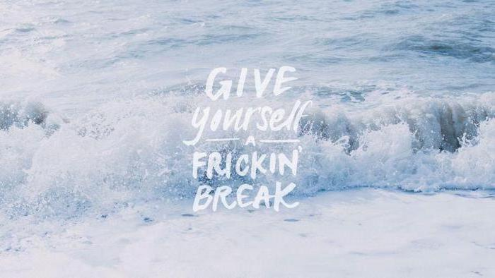 give yourself a frickin break, ocean waves, cute desktop backgrounds