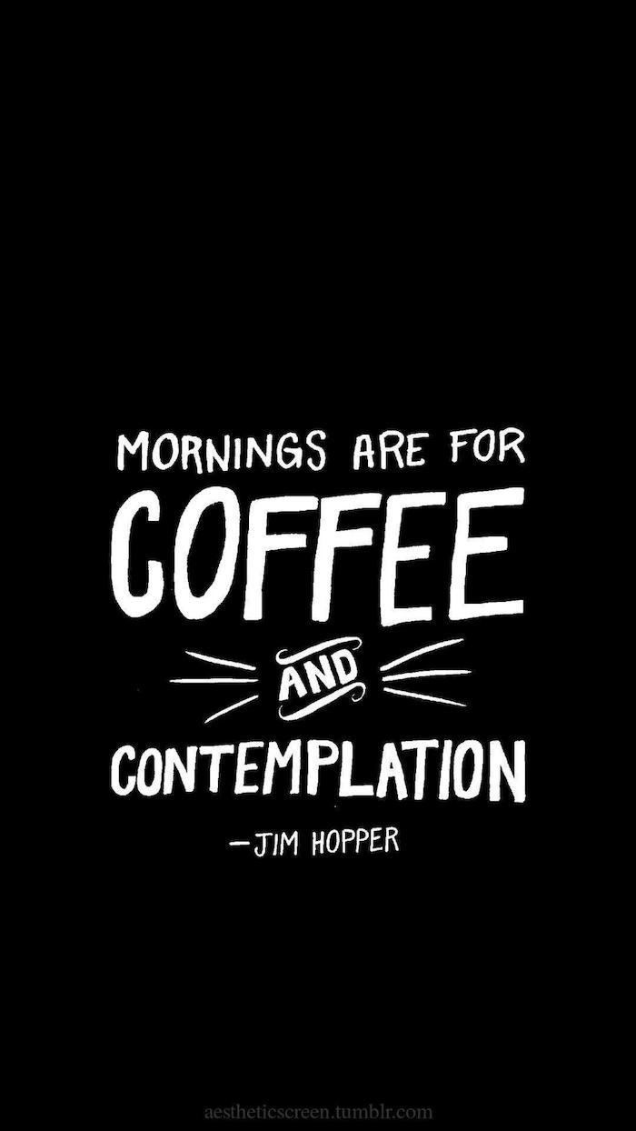 mornings are for coffee and contemplation, written in white on black background, stranger things iphone wallpaper, jim hopper quote